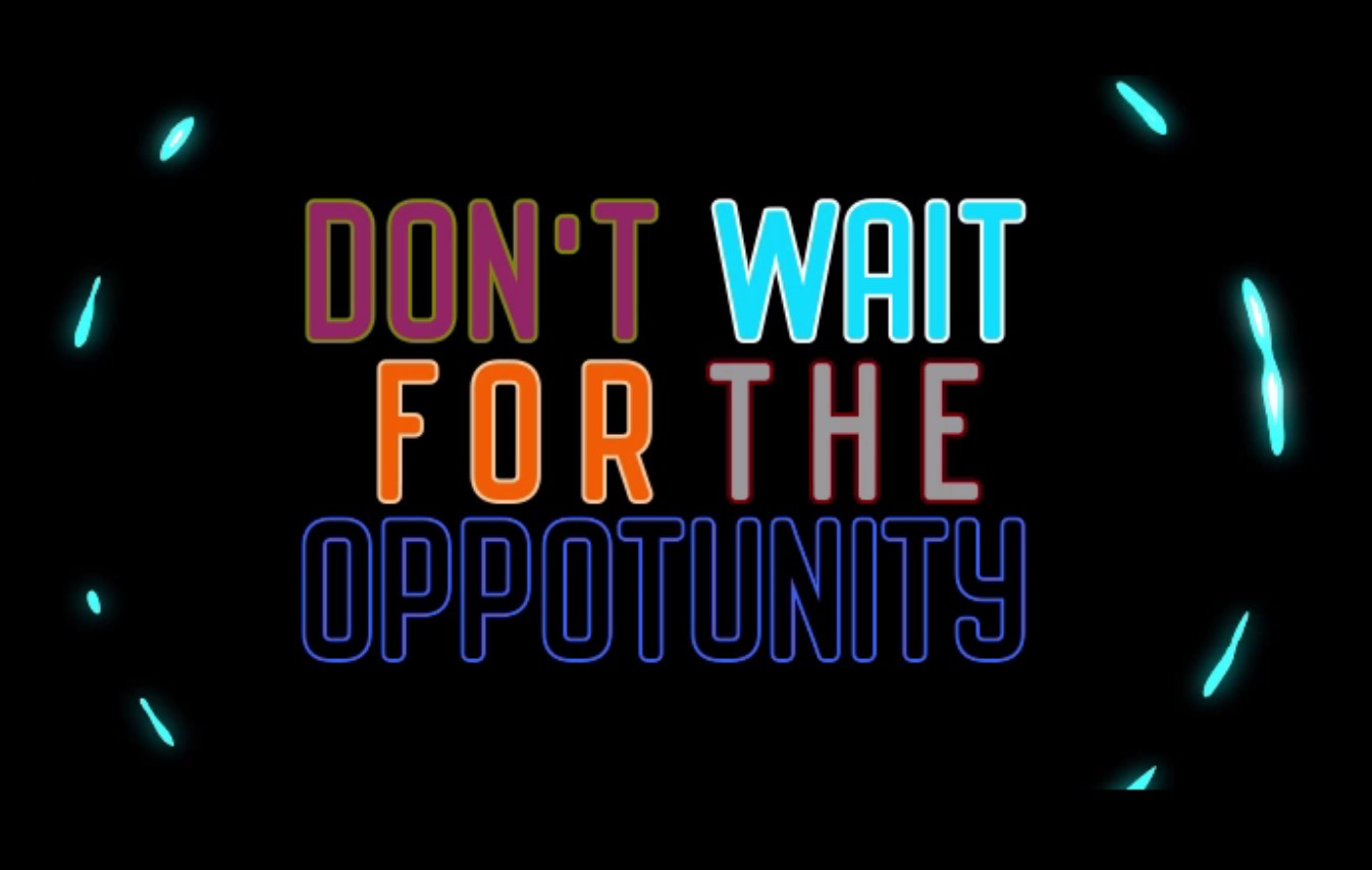 Don't wait for the opportunity, create it!