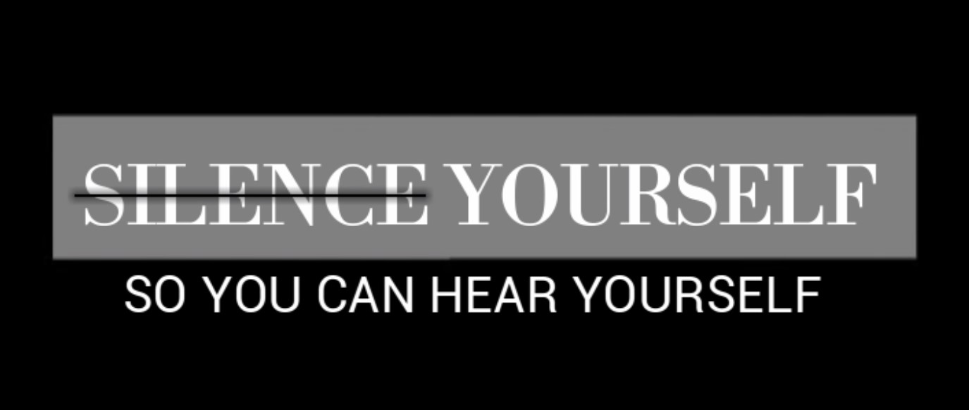 Silence yourself so you can hear yourself